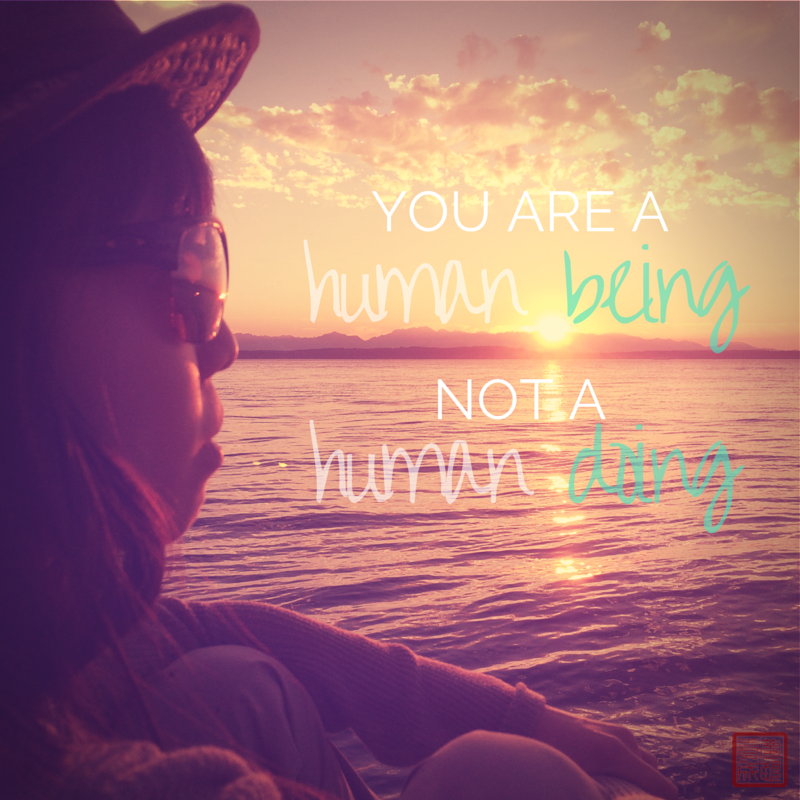 """""""You're a human being, not a human doing."""""""